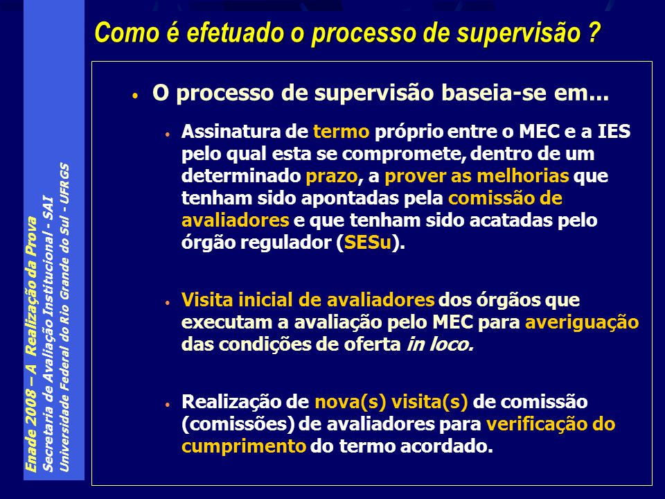 Enade 2008 – A Realização da Prova Secretaria de Avaliação Institucional - SAI Universidade Federal do Rio Grande do Sul - UFRGS O processo de supervisão baseia-se em...
