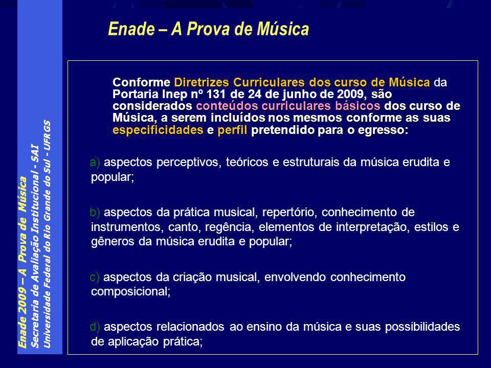 Enade 2009 – A Prova de Música Secretaria de Avaliação Institucional - SAI Universidade Federal do Rio Grande do Sul - UFRGS Conforme Diretrizes Curriculares dos curso de Música, são considerados conteúdos curriculares básicos dos curso de Música, a serem incluídos nos mesmos conforme as suas especificidades e perfil pretendido para o egresso: Conforme Diretrizes Curriculares dos curso de Música da Portaria Inep nº 131 de 24 de junho de 2009, são considerados conteúdos curriculares básicos dos curso de Música, a serem incluídos nos mesmos conforme as suas especificidades e perfil pretendido para o egresso: a) aspectos perceptivos, teóricos e estruturais da música erudita e popular; b) aspectos da prática musical, repertório, conhecimento de instrumentos, canto, regência, elementos de interpretação, estilos e gêneros da música erudita e popular; c) aspectos da criação musical, envolvendo conhecimento composicional; d) aspectos relacionados ao ensino da música e suas possibilidades de aplicação prática; Enade – A Prova de Música