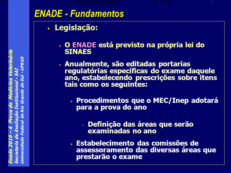 Enade 2010 – A Prova de Medicina Veterinária Secretaria de Avaliação Institucional - SAI Universidade Federal do Rio Grande do Sul - UFRGS Todas as provas, de todas as áreas, têm as mesmas 10 questões de Formação Geral (FG), com mesmo peso relativo sobre a nota final de estudantes e cursos de todas as áreas O componente específico (CE) compõe as últimas 30 questões da prova de cada área, e sua configuração é deliberada pela comissão de assessoramento de cada área, dentro de regras pré-estabelecidas pelo Inep Por exemplo, o número de questões discursivas ou o seu peso relativo sobre a nota do CE é pré-estabelecido pelo Inep Enade - A estrutura das diversas provas
