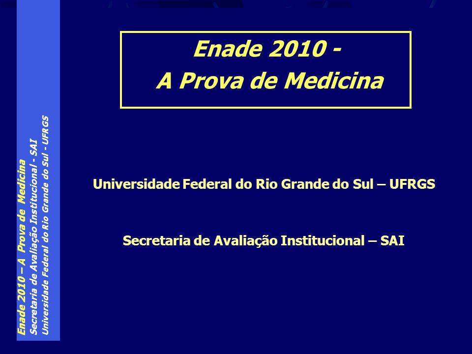 Enade 2010 – A Prova de Medicina Secretaria de Avaliação Institucional - SAI Universidade Federal do Rio Grande do Sul - UFRGS Universidade Federal do Rio Grande do Sul – UFRGS Secretaria de Avaliação Institucional – SAI Enade 2010 - A Prova de Medicina