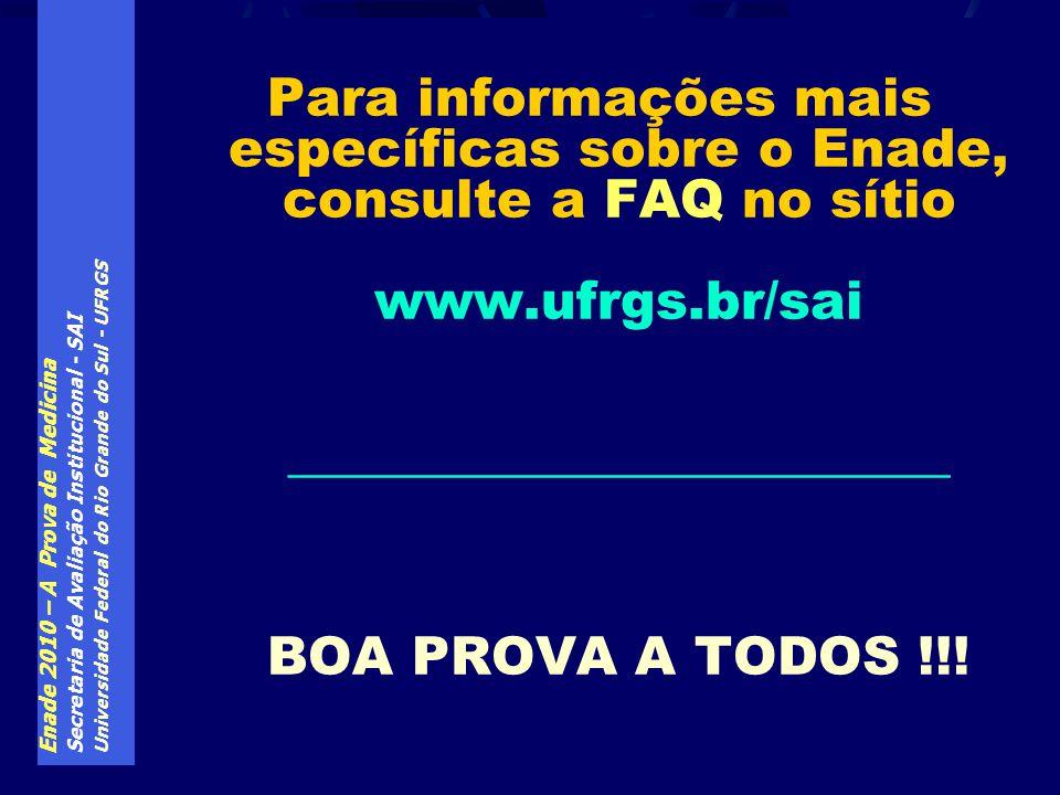 Enade 2010 – A Prova de Medicina Secretaria de Avaliação Institucional - SAI Universidade Federal do Rio Grande do Sul - UFRGS Para informações mais específicas sobre o Enade, consulte a FAQ no sítio www.ufrgs.br/sai _________________________ BOA PROVA A TODOS !!!