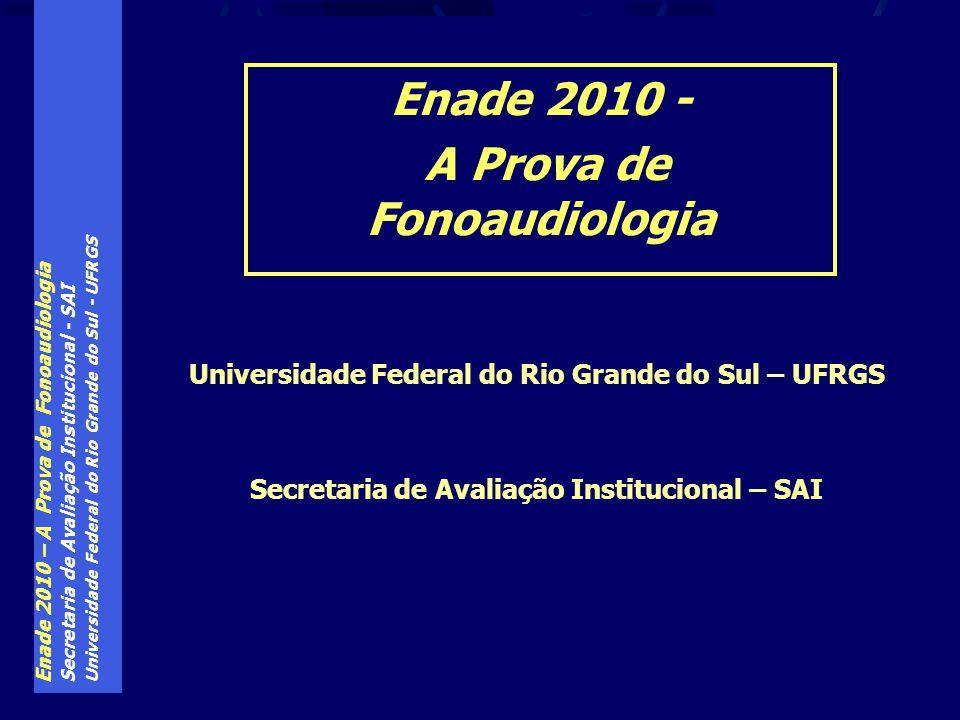 Enade 2010 – A Prova de Fonoaudiologia Secretaria de Avaliação Institucional - SAI Universidade Federal do Rio Grande do Sul - UFRGS Enade 2010 - A Prova de Fonoaudiologia Universidade Federal do Rio Grande do Sul – UFRGS Secretaria de Avaliação Institucional – SAI