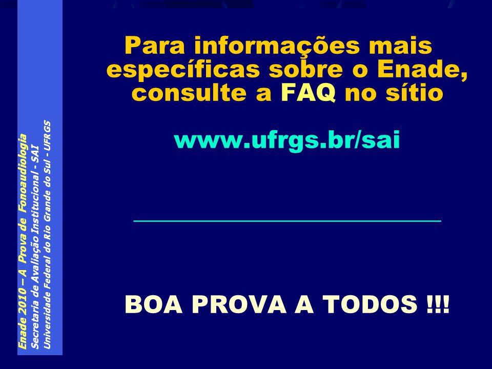 Enade 2010 – A Prova de Fonoaudiologia Secretaria de Avaliação Institucional - SAI Universidade Federal do Rio Grande do Sul - UFRGS Para informações mais específicas sobre o Enade, consulte a FAQ no sítio www.ufrgs.br/sai _________________________ BOA PROVA A TODOS !!!