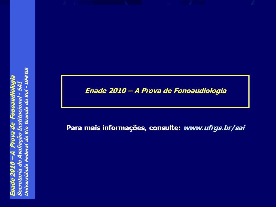 Enade 2010 – A Prova de Fonoaudiologia Secretaria de Avaliação Institucional - SAI Universidade Federal do Rio Grande do Sul - UFRGS Enade 2010 – A Prova de Fonoaudiologia Para mais informações, consulte: www.ufrgs.br/sai