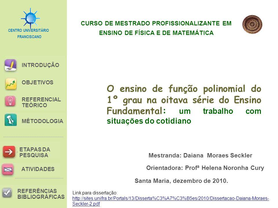 FRANCISCANO CENTRO UNIVERSITÁRIO INTRODUÇÃO REFERENCIAL TEÓRICO MÉTODOLOGIA ETAPAS DA PESQUISA REFERÊNCIAS BIBLIOGRÁFICAS OBJETIVOS ATIVIDADES Mestranda: Daiana Moraes Seckler O ensino de função polinomial do 1º grau na oitava série do Ensino Fundamental: um trabalho com situações do cotidiano Santa Maria, dezembro de 2010.