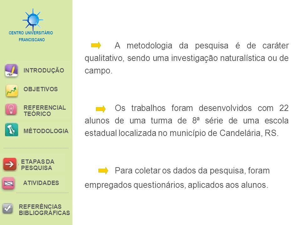 FRANCISCANO CENTRO UNIVERSITÁRIO INTRODUÇÃO REFERENCIAL TEÓRICO MÉTODOLOGIA ETAPAS DA PESQUISA REFERÊNCIAS BIBLIOGRÁFICAS OBJETIVOS ATIVIDADES A metodologia da pesquisa é de caráter qualitativo, sendo uma investigação naturalística ou de campo.