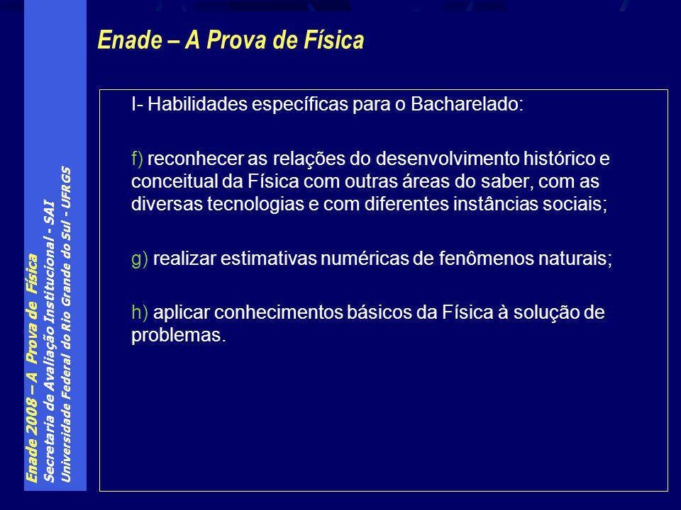 Enade 2008 – A Prova de Física Secretaria de Avaliação Institucional - SAI Universidade Federal do Rio Grande do Sul - UFRGS I- Habilidades específica