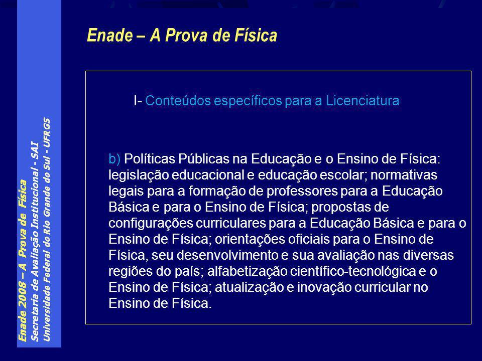Enade 2008 – A Prova de Física Secretaria de Avaliação Institucional - SAI Universidade Federal do Rio Grande do Sul - UFRGS Enade – A Prova de Física I- Conteúdos específicos para a Licenciatura b) Políticas Públicas na Educação e o Ensino de Física: legislação educacional e educação escolar; normativas legais para a formação de professores para a Educação Básica e para o Ensino de Física; propostas de configurações curriculares para a Educação Básica e para o Ensino de Física; orientações oficiais para o Ensino de Física, seu desenvolvimento e sua avaliação nas diversas regiões do país; alfabetização científico-tecnológica e o Ensino de Física; atualização e inovação curricular no Ensino de Física.