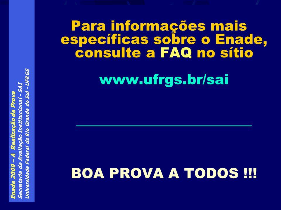 Enade 2009 – A Realização da Prova Secretaria de Avaliação Institucional - SAI Universidade Federal do Rio Grande do Sul - UFRGS Para informações mais específicas sobre o Enade, consulte a FAQ no sítio www.ufrgs.br/sai _________________________ BOA PROVA A TODOS !!!