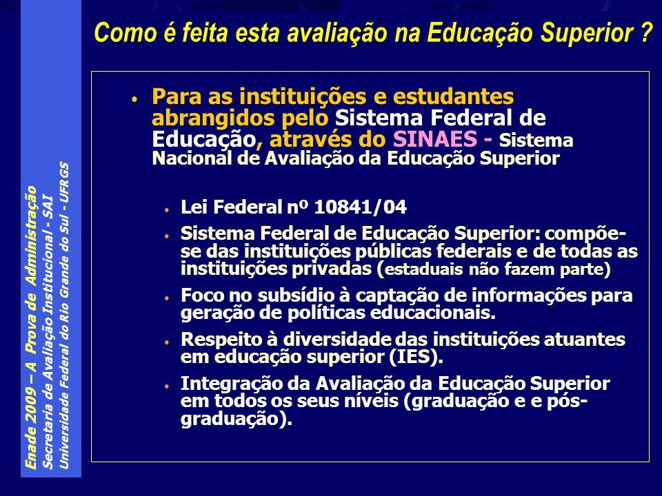 Enade 2009 – A Prova de Administração Secretaria de Avaliação Institucional - SAI Universidade Federal do Rio Grande do Sul - UFRGS Formas de avaliação da Educação Superior no SINAES: Avaliação institucional Auto-avaliação institucional Avaliação institucional externa (avaliadores Inep) Avaliação da Graduação: ACG - avaliação externa de cursos de graduação (avaliadores Inep) ENADE (avalia os cursos indiretamente, através da avaliação direta dos alunos) Avaliação da Pós-Graduação: Avaliação de Programas de Pós-Graduação (avaliadores CAPES) Quais os instrumentos de avaliação do SINAES ?