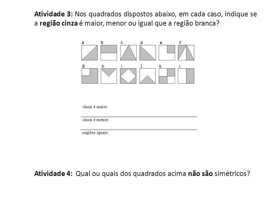 Atividade 3: Nos quadrados dispostos abaixo, em cada caso, indique se a região cinza é maior, menor ou igual que a região branca? cinza é maior: cinza