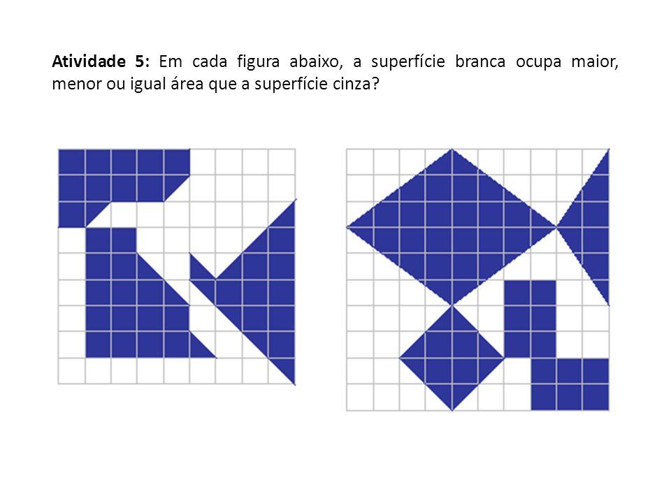 Atividade 5: Em cada figura abaixo, a superfície branca ocupa maior, menor ou igual área que a superfície cinza?