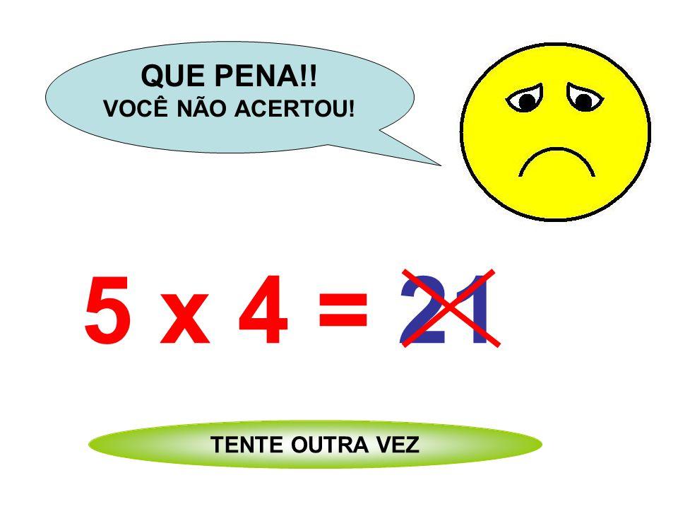 5 x 4 = 24 QUE PENA!! VOCÊ NÃO ACERTOU! TENTE OUTRA VEZ