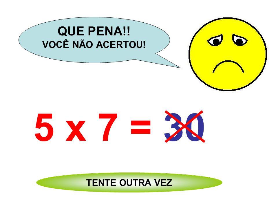 5 x 7 = 24 QUE PENA!! VOCÊ NÃO ACERTOU! TENTE OUTRA VEZ