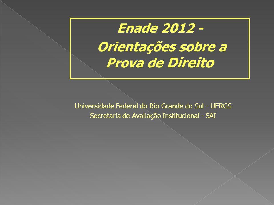 Universidade Federal do Rio Grande do Sul - UFRGS Secretaria de Avaliação Institucional - SAI Enade 2012 - Orientações sobre a Prova de Direito