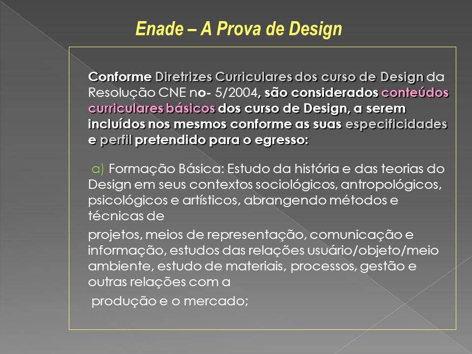 Conforme Diretrizes Curriculares dos curso de Design, são considerados conteúdos curriculares básicos dos curso de Design, a serem incluídos nos mesmos conforme as suas especificidades e perfil pretendido para o egresso: Conforme Diretrizes Curriculares dos curso de Design da Resolução CNE n o- 5/2004, são considerados conteúdos curriculares básicos dos curso de Design, a serem incluídos nos mesmos conforme as suas especificidades e perfil pretendido para o egresso: a) Formação Básica: Estudo da história e das teorias do Design em seus contextos sociológicos, antropológicos, psicológicos e artísticos, abrangendo métodos e técnicas de projetos, meios de representação, comunicação e informação, estudos das relações usuário/objeto/meio ambiente, estudo de materiais, processos, gestão e outras relações com a produção e o mercado; Enade – A Prova de Design