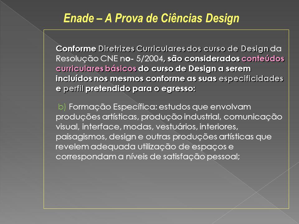 Conforme Diretrizes Curriculares dos curso de Design, são considerados conteúdos curriculares básicos do curso de Design a serem incluídos nos mesmos conforme as suas especificidades e perfil pretendido para o egresso: Conforme Diretrizes Curriculares dos curso de Design da Resolução CNE n o- 5/2004, são considerados conteúdos curriculares básicos do curso de Design a serem incluídos nos mesmos conforme as suas especificidades e perfil pretendido para o egresso: b) Formação Específica: estudos que envolvam produções artísticas, produção industrial, comunicação visual, interface, modas, vestuários, interiores, paisagismos, design e outras produções artísticas que revelem adequada utilização de espaços e correspondam a níveis de satisfação pessoal; Enade – A Prova de Ciências Design