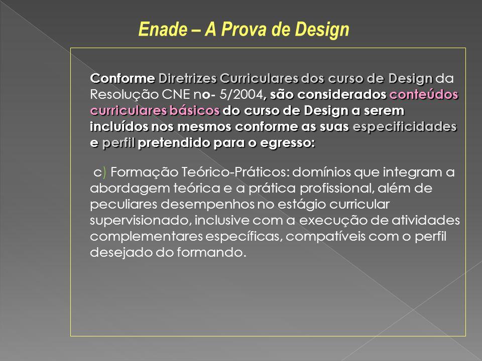 Conforme Diretrizes Curriculares dos curso de Design, são considerados conteúdos curriculares básicos do curso de Design a serem incluídos nos mesmos conforme as suas especificidades e perfil pretendido para o egresso: Conforme Diretrizes Curriculares dos curso de Design da Resolução CNE n o- 5/2004, são considerados conteúdos curriculares básicos do curso de Design a serem incluídos nos mesmos conforme as suas especificidades e perfil pretendido para o egresso: c) Formação Teórico-Práticos: domínios que integram a abordagem teórica e a prática profissional, além de peculiares desempenhos no estágio curricular supervisionado, inclusive com a execução de atividades complementares específicas, compatíveis com o perfil desejado do formando.