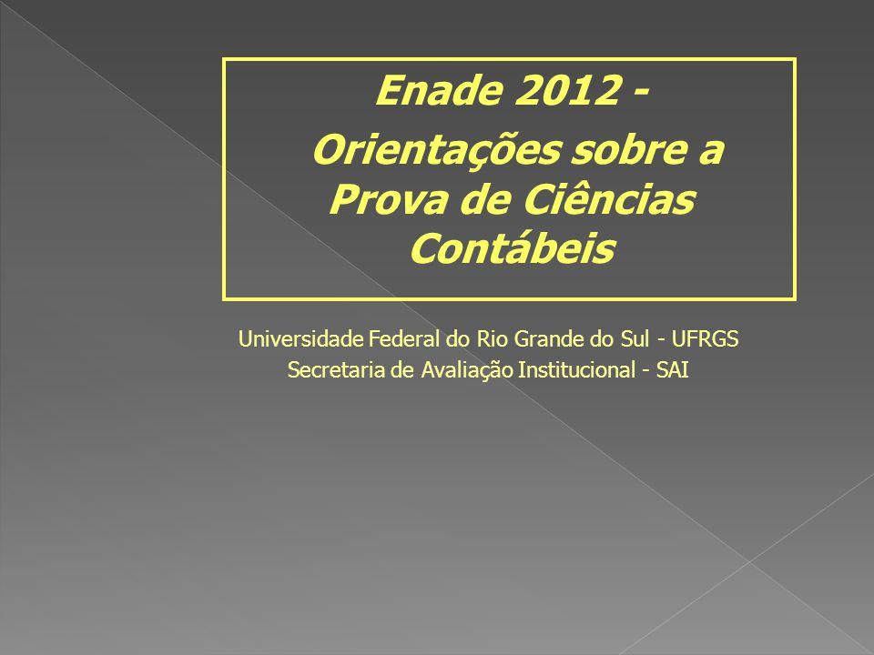 Universidade Federal do Rio Grande do Sul - UFRGS Secretaria de Avaliação Institucional - SAI Enade 2012 - Orientações sobre a Prova de Ciências Contábeis