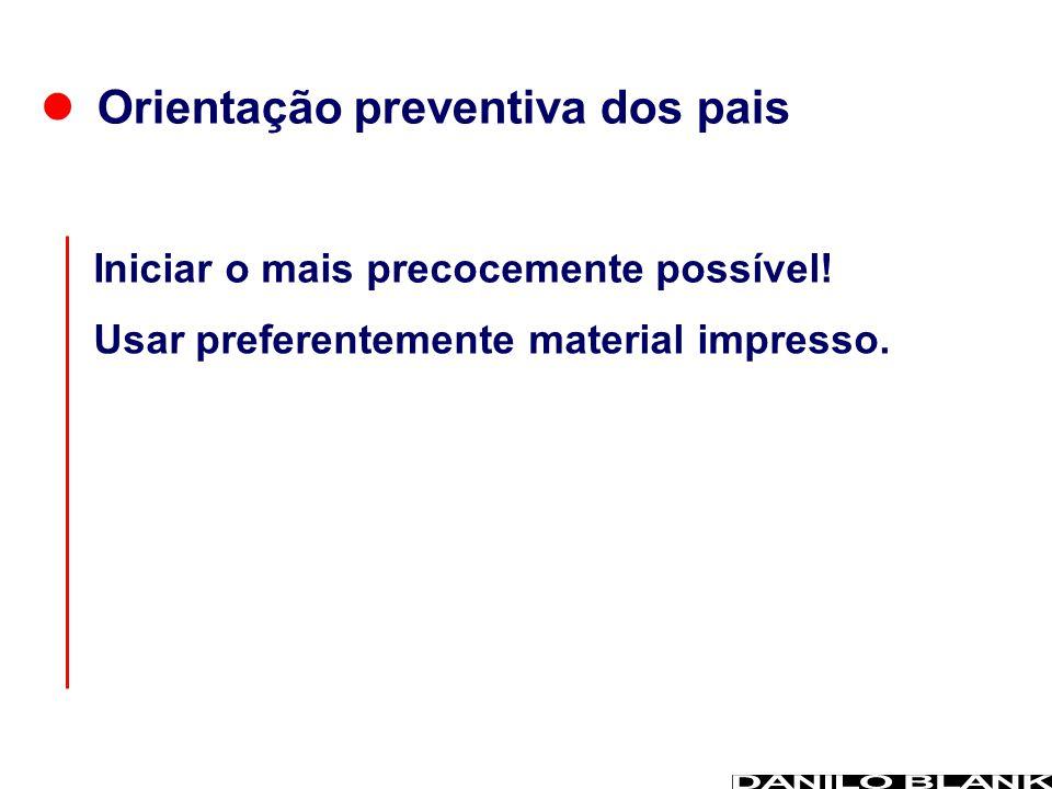 Orientação preventiva dos pais Usar preferentemente material impresso. Iniciar o mais precocemente possível!