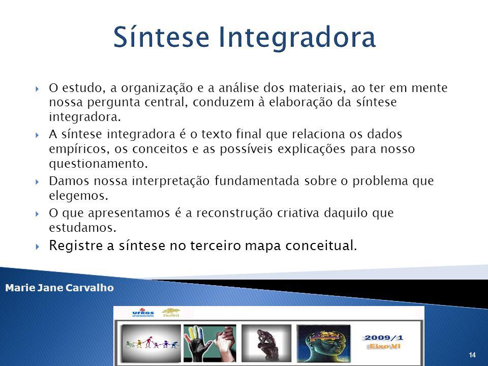Marie Jane Carvalho 14 O estudo, a organização e a análise dos materiais, ao ter em mente nossa pergunta central, conduzem à elaboração da síntese int