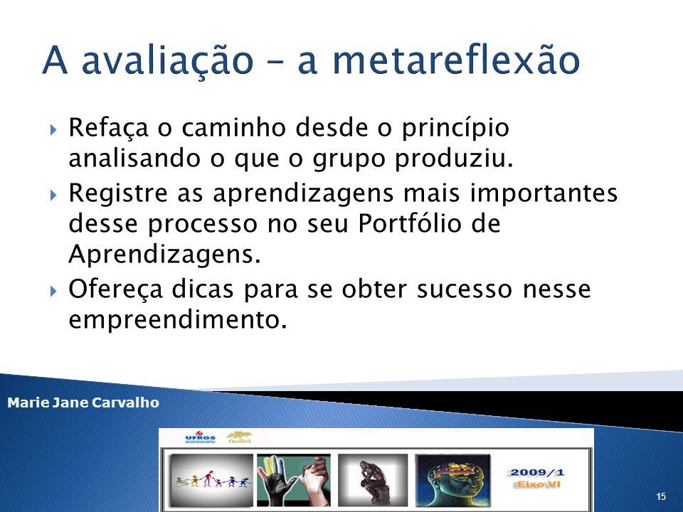Marie Jane Carvalho 15 Refaça o caminho desde o princípio analisando o que o grupo produziu. Registre as aprendizagens mais importantes desse processo