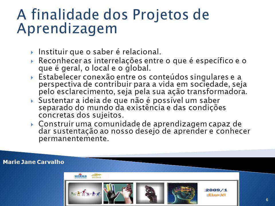 Marie Jane Carvalho 6 Instituir que o saber é relacional. Reconhecer as interrelações entre o que é específico e o que é geral, o local e o global. Es