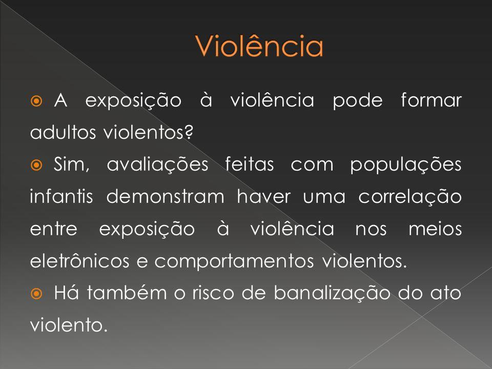 A exposição à violência pode formar adultos violentos? Sim, avaliações feitas com populações infantis demonstram haver uma correlação entre exposição