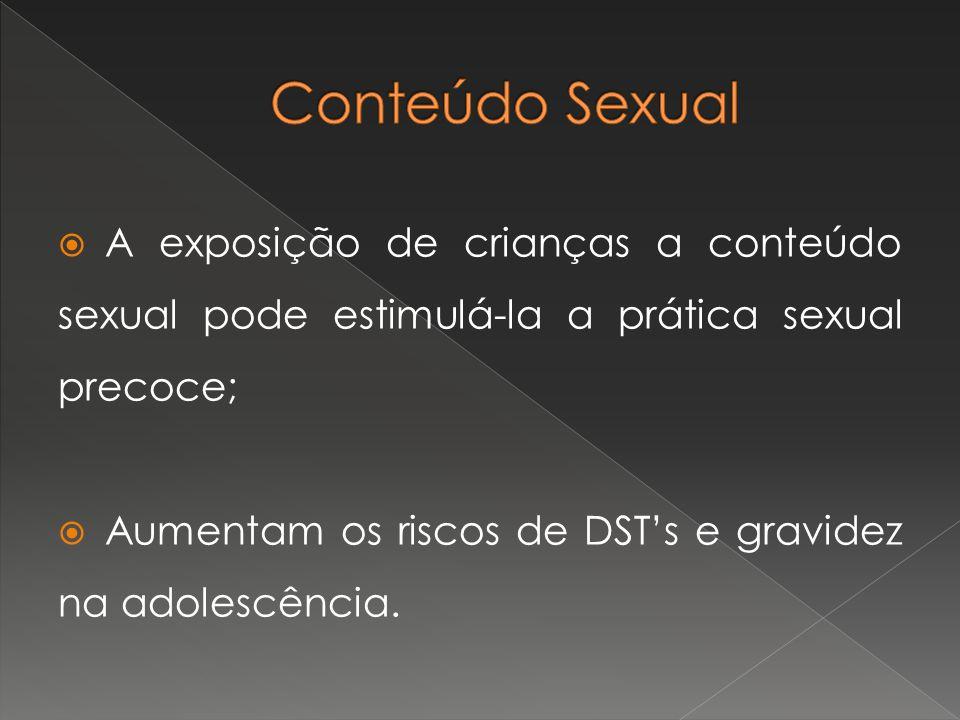 A exposição de crianças a conteúdo sexual pode estimulá-la a prática sexual precoce; Aumentam os riscos de DSTs e gravidez na adolescência.