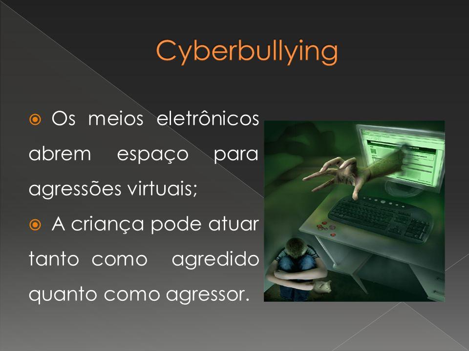 Os meios eletrônicos abrem espaço para agressões virtuais; A criança pode atuar tanto como agredido quanto como agressor.