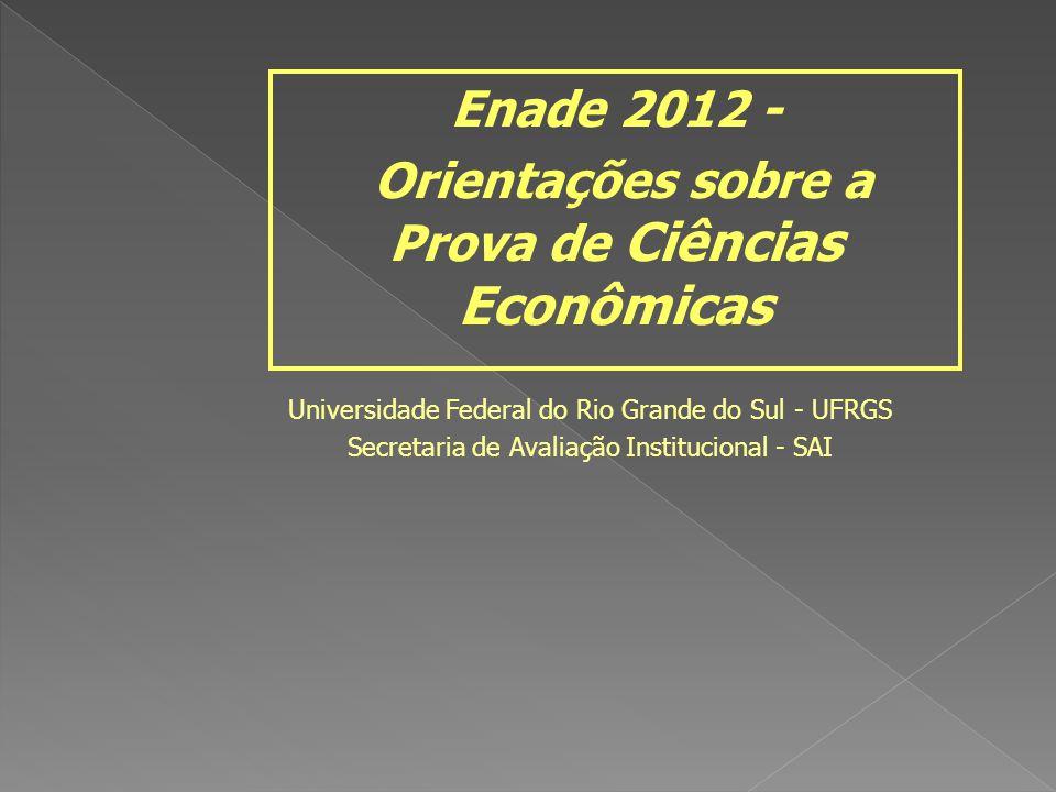 Universidade Federal do Rio Grande do Sul - UFRGS Secretaria de Avaliação Institucional - SAI Enade 2012 - Orientações sobre a Prova de Ciências Econô