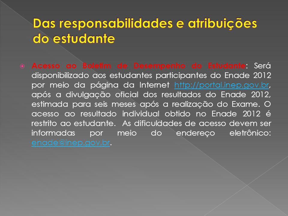 Acesso ao Boletim de Desempenho do Estudante : Será disponibilizado aos estudantes participantes do Enade 2012 por meio da página da Internet http://portal.inep.gov.br, após a divulgação oficial dos resultados do Enade 2012, estimada para seis meses após a realização do Exame.