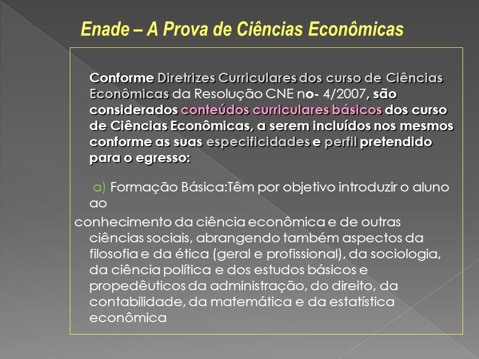 Conforme Diretrizes Curriculares dos curso de Ciências Econômicas, são considerados conteúdos curriculares básicos dos curso de Ciências Econômicas, a serem incluídos nos mesmos conforme as suas especificidades e perfil pretendido para o egresso: Conforme Diretrizes Curriculares dos curso de Ciências Econômicas da Resolução CNE n o- 4/2007, são considerados conteúdos curriculares básicos dos curso de Ciências Econômicas, a serem incluídos nos mesmos conforme as suas especificidades e perfil pretendido para o egresso: a) Formação Básica:Têm por objetivo introduzir o aluno ao conhecimento da ciência econômica e de outras ciências sociais, abrangendo também aspectos da filosofia e da ética (geral e profissional), da sociologia, da ciência política e dos estudos básicos e propedêuticos da administração, do direito, da contabilidade, da matemática e da estatística econômica Enade – A Prova de Ciências Econômicas