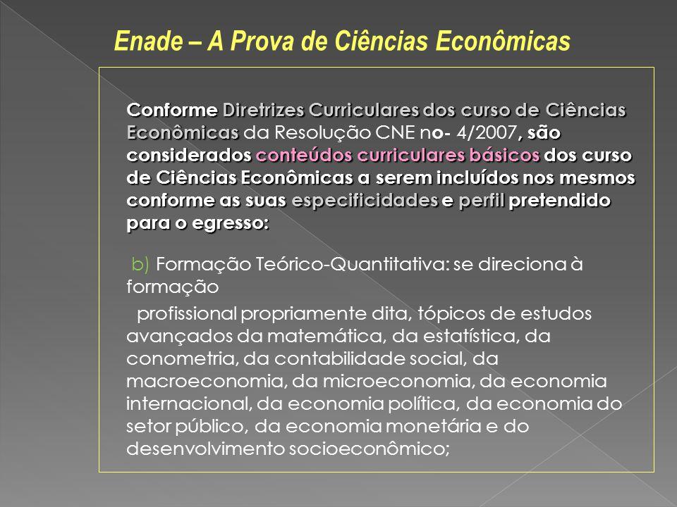 Conforme Diretrizes Curriculares dos curso de Ciências Econômicas, são considerados conteúdos curriculares básicos dos curso de Ciências Econômicas a serem incluídos nos mesmos conforme as suas especificidades e perfil pretendido para o egresso: Conforme Diretrizes Curriculares dos curso de Ciências Econômicas da Resolução CNE n o- 4/2007, são considerados conteúdos curriculares básicos dos curso de Ciências Econômicas a serem incluídos nos mesmos conforme as suas especificidades e perfil pretendido para o egresso: b) Formação Teórico-Quantitativa: se direciona à formação profissional propriamente dita, tópicos de estudos avançados da matemática, da estatística, da conometria, da contabilidade social, da macroeconomia, da microeconomia, da economia internacional, da economia política, da economia do setor público, da economia monetária e do desenvolvimento socioeconômico; Enade – A Prova de Ciências Econômicas