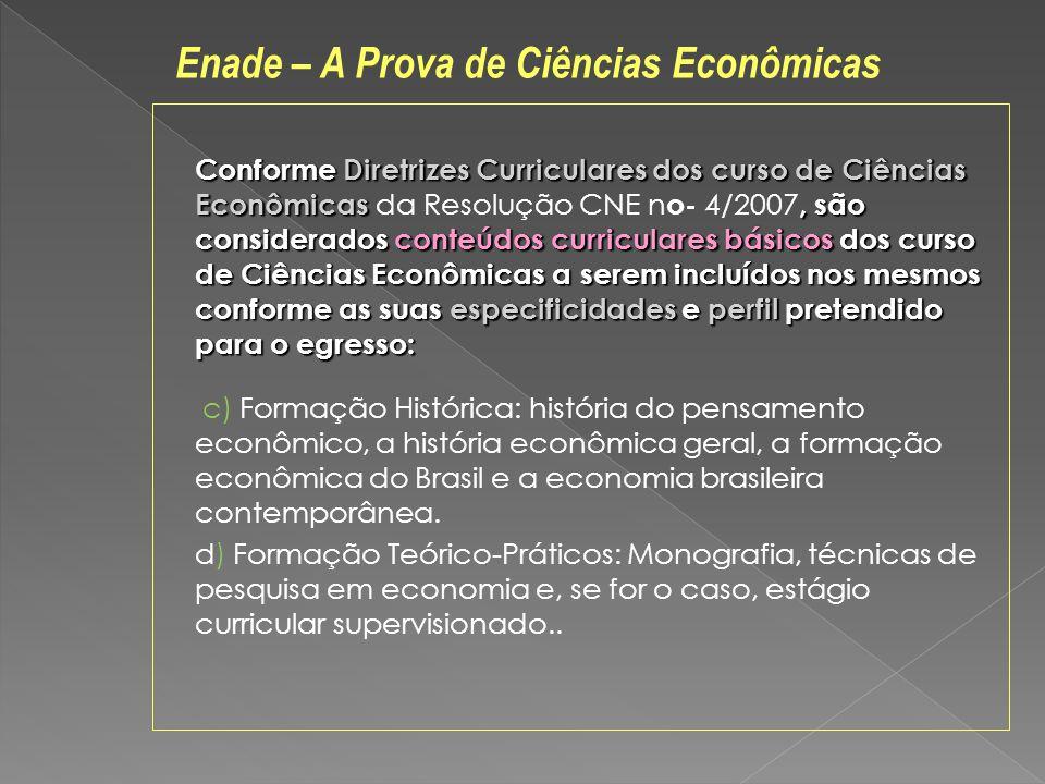 Conforme Diretrizes Curriculares dos curso de Ciências Econômicas, são considerados conteúdos curriculares básicos dos curso de Ciências Econômicas a serem incluídos nos mesmos conforme as suas especificidades e perfil pretendido para o egresso: Conforme Diretrizes Curriculares dos curso de Ciências Econômicas da Resolução CNE n o- 4/2007, são considerados conteúdos curriculares básicos dos curso de Ciências Econômicas a serem incluídos nos mesmos conforme as suas especificidades e perfil pretendido para o egresso: c) Formação Histórica: história do pensamento econômico, a história econômica geral, a formação econômica do Brasil e a economia brasileira contemporânea.