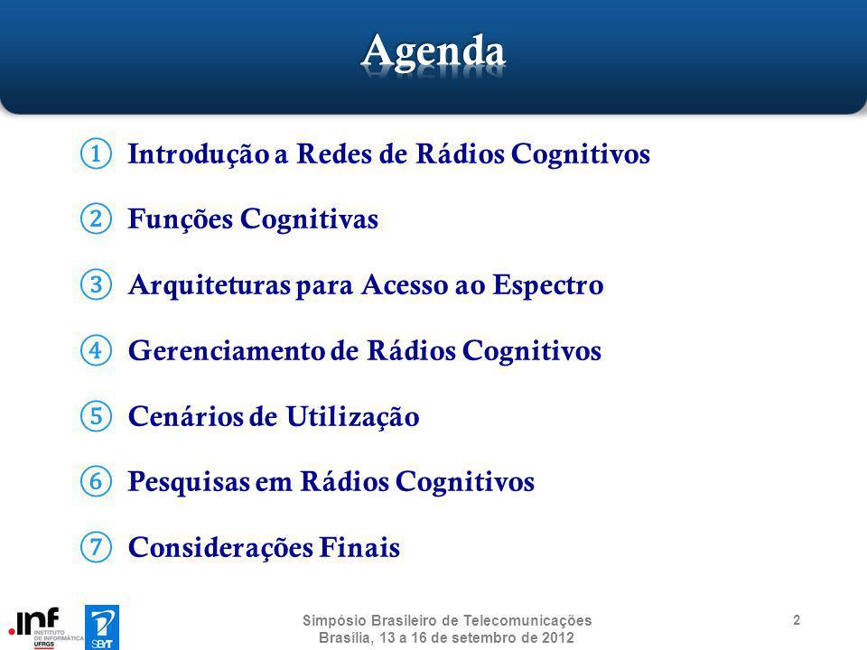 13 Funções Cognitivas Dois tipos de usuários: primários e secundários Requer a implementação de mecanismos para: Coexistência entre os usuários Gerenciamento do sensoriamento espectral Gerenciamento da geolocalização Dynamic Spectrum Access (DSA) Coexistência entre redes através do Coexistence Beacon Protocol (CBP) Simpósio Brasileiro de Telecomunicações Brasília, 13 a 16 de setembro de 2012