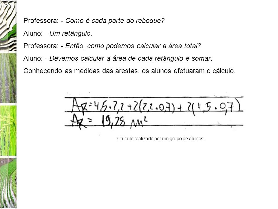 Professora: - Como é cada parte do reboque? Aluno: - Um retângulo. Professora: - Então, como podemos calcular a área total? Aluno: - Devemos calcular