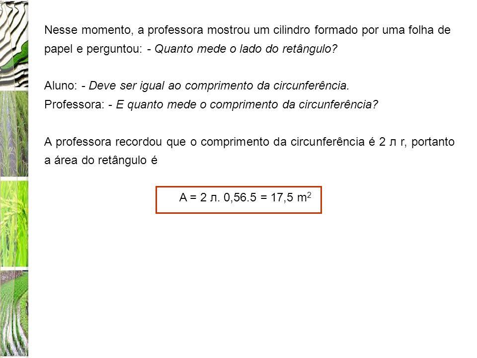 Nesse momento, a professora mostrou um cilindro formado por uma folha de papel e perguntou: - Quanto mede o lado do retângulo? Aluno: - Deve ser igual