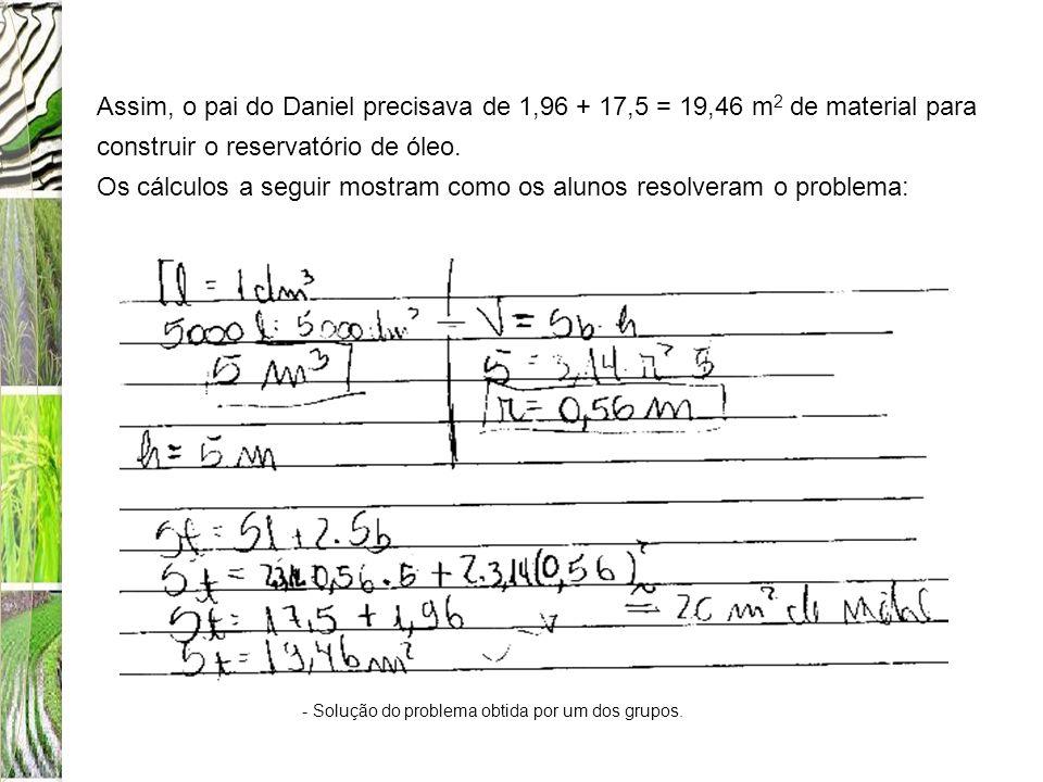 Assim, o pai do Daniel precisava de 1,96 + 17,5 = 19,46 m 2 de material para construir o reservatório de óleo. Os cálculos a seguir mostram como os al