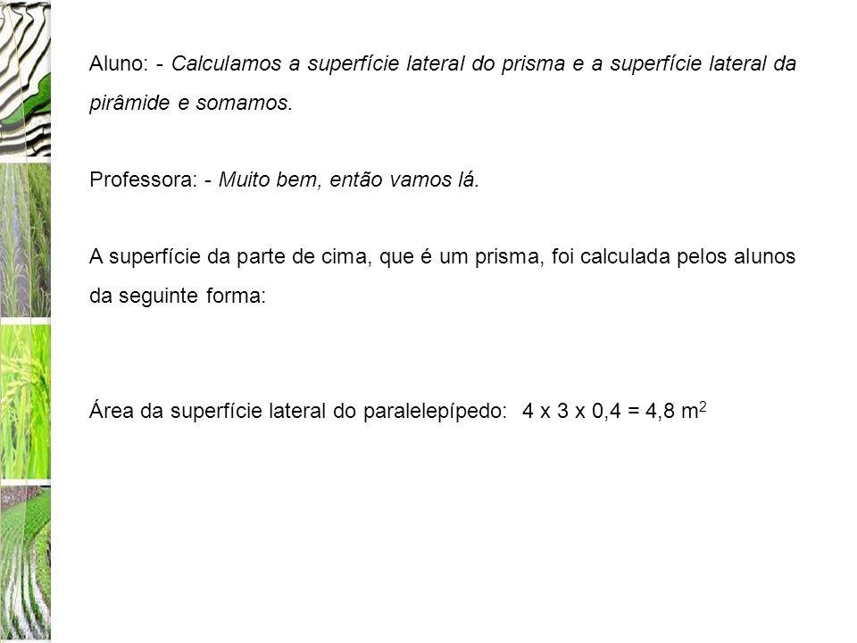 Aluno: - Calculamos a superfície lateral do prisma e a superfície lateral da pirâmide e somamos. Professora: - Muito bem, então vamos lá. A superfície