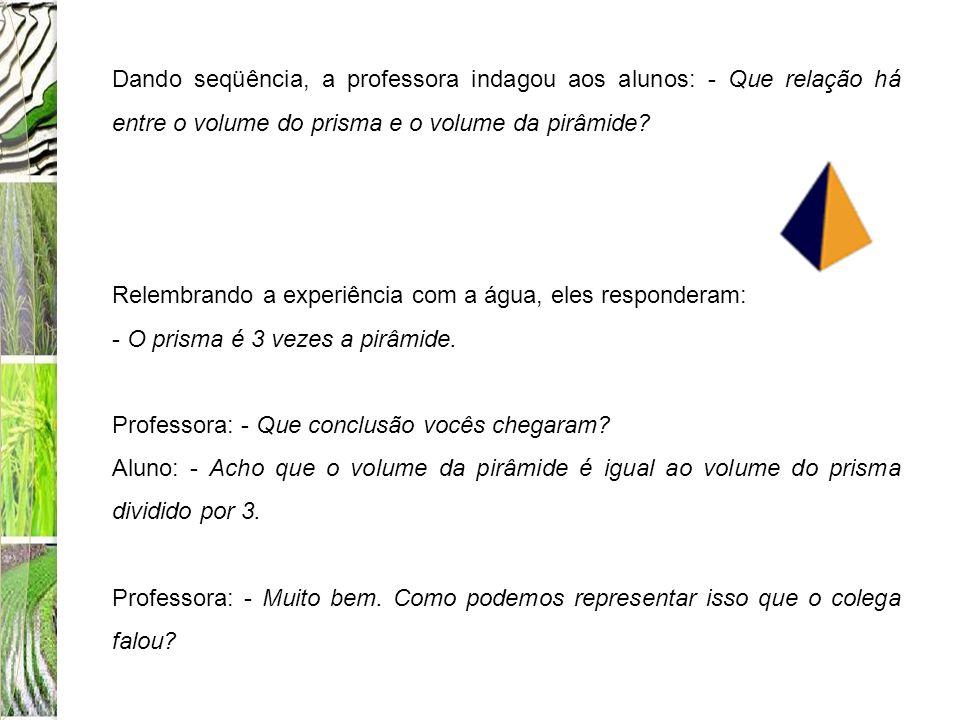 Dando seqüência, a professora indagou aos alunos: - Que relação há entre o volume do prisma e o volume da pirâmide? Relembrando a experiência com a ág