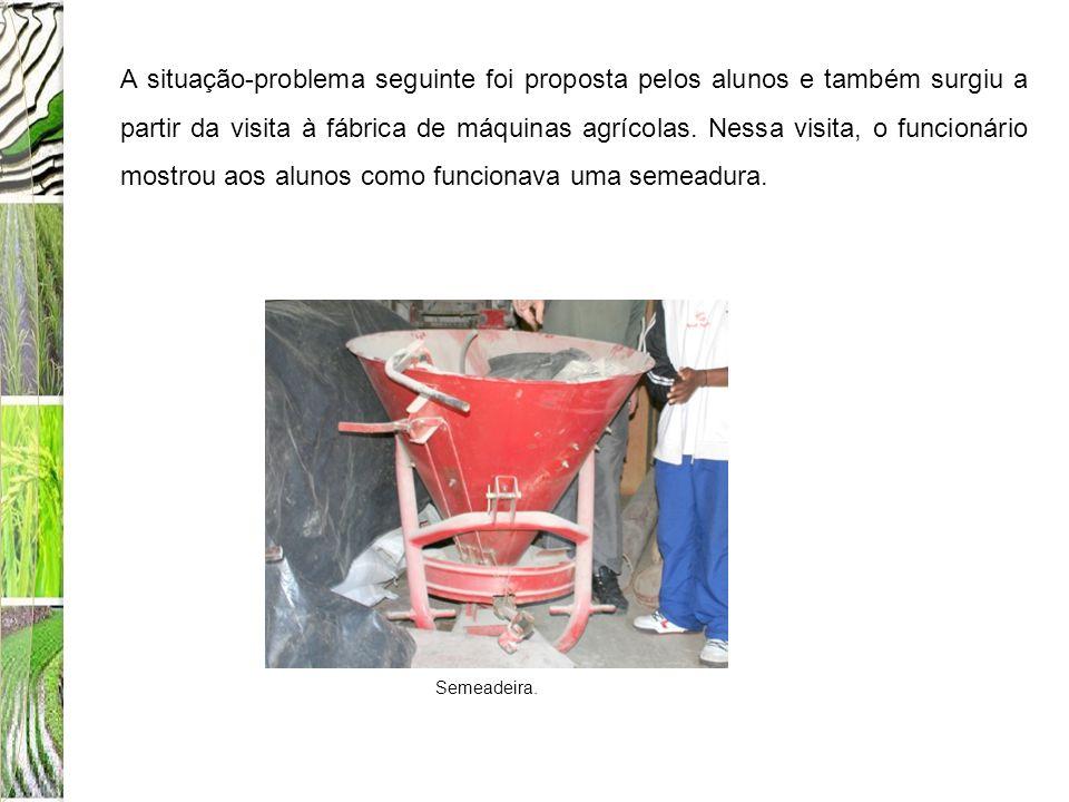 A situação-problema seguinte foi proposta pelos alunos e também surgiu a partir da visita à fábrica de máquinas agrícolas. Nessa visita, o funcionário