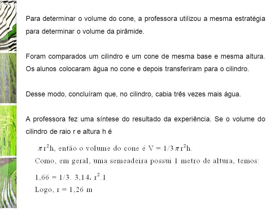 Para determinar o volume do cone, a professora utilizou a mesma estratégia para determinar o volume da pirâmide. Foram comparados um cilindro e um con