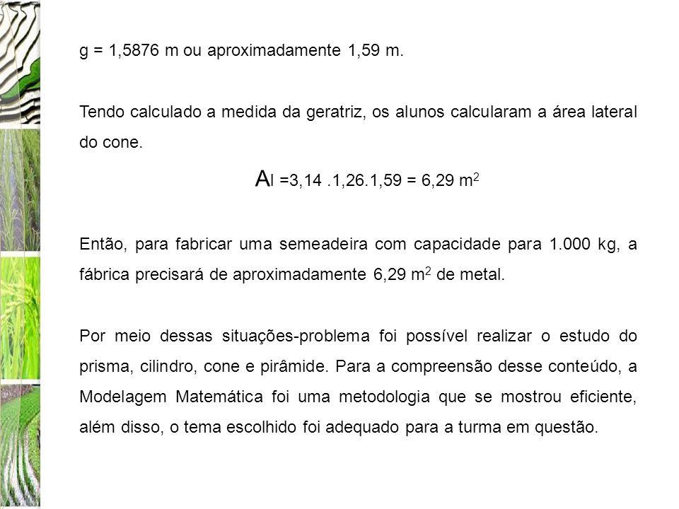 g = 1,5876 m ou aproximadamente 1,59 m. Tendo calculado a medida da geratriz, os alunos calcularam a área lateral do cone. A l =3,14.1,26.1,59 = 6,29