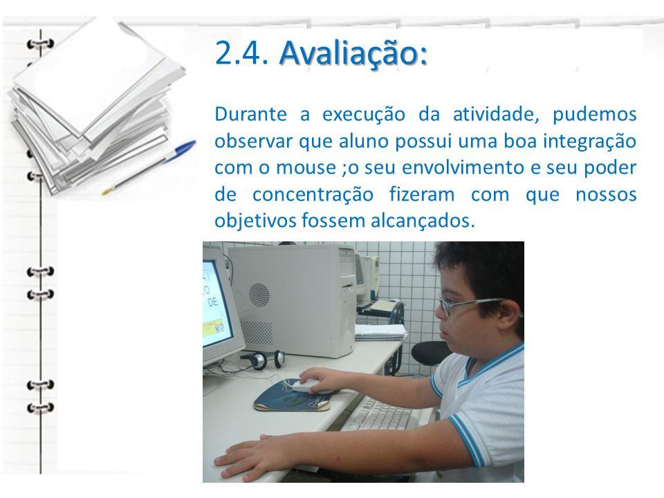 2.4. A AA Avaliação: Durante a execução da atividade, pudemos observar que aluno possui uma boa integração com o mouse ;o seu envolvimento e seu poder