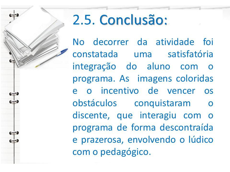 Conclusão: 2.5. Conclusão: No decorrer da atividade foi constatada uma satisfatória integração do aluno com o programa. As imagens coloridas e o incen