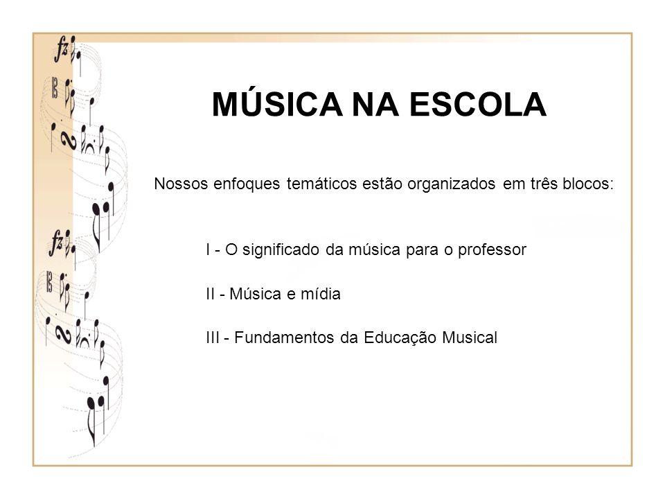 MÚSICA NA ESCOLA Nossos enfoques temáticos estão organizados em três blocos: I - O significado da música para o professor II - Música e mídia III - Fu