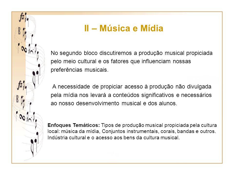 II – Música e Mídia No segundo bloco discutiremos a produção musical propiciada pelo meio cultural e os fatores que influenciam nossas preferências mu