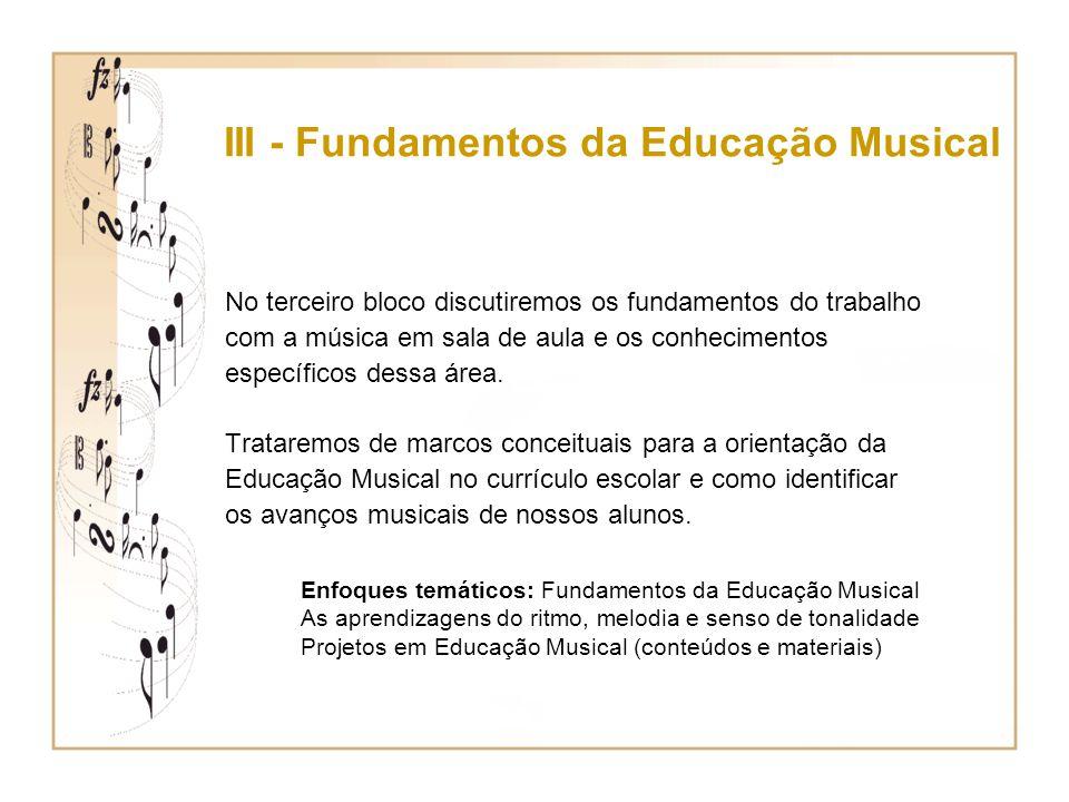 III - Fundamentos da Educação Musical No terceiro bloco discutiremos os fundamentos do trabalho com a música em sala de aula e os conhecimentos especí
