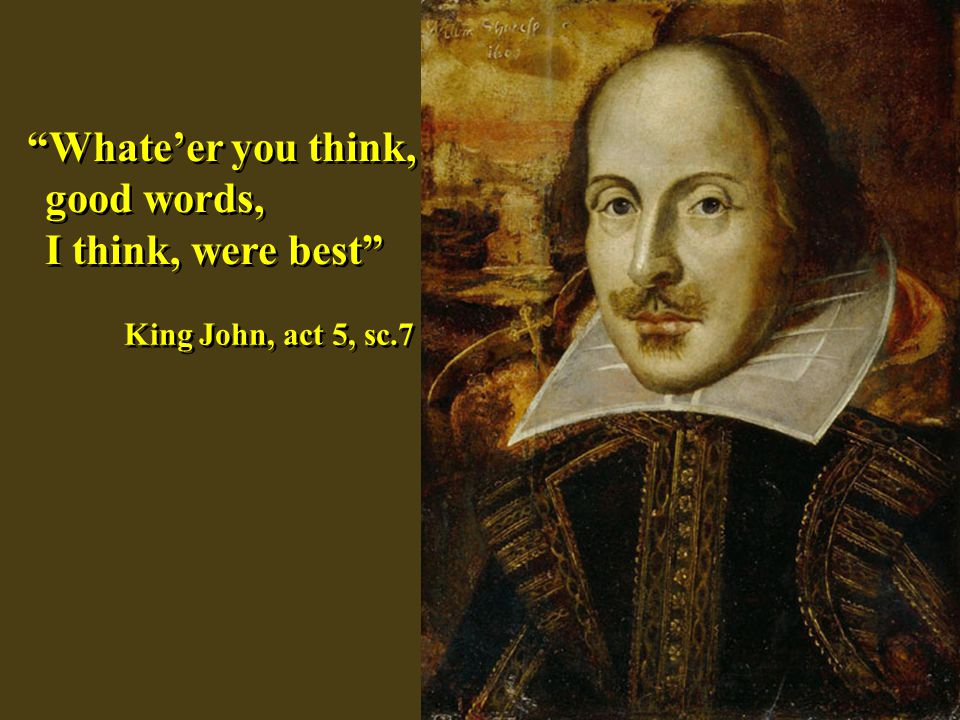 Whateer you think, good words, I think, were best Whateer you think, good words, I think, were best King John, act 5, sc.7